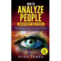 How to Analyze People: Mastery Edition - How to Master Reading Anyone Instantly Using Body Language, Human Psychology and Personality Types (How to Analyze People Series) (Volume 2) (Paperback)