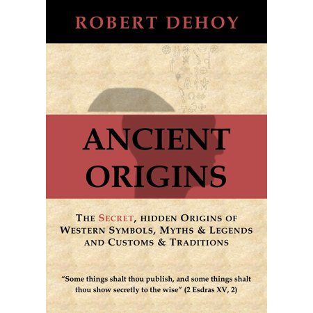 Ancient Origins: The Secret, Hidden Origins of Western Symbols, Myths & Legends and Customs & Traditions. - eBook