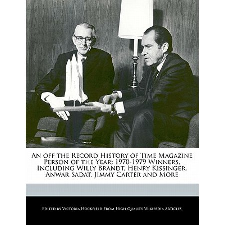 An Off the Record History of Time Magazine Person of the Year : 1970-1979 Winners, Including Willy Brandt, Henry Kissinger, Anwar Sadat, Jimmy Carter and