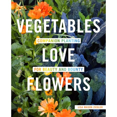 Vegetables Love Flowers : Companion Planting for Beauty and