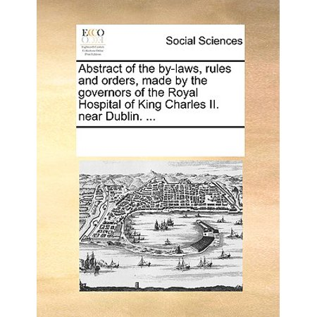Abstract of the By-Laws, Rules and Orders, Made by the Governors of the Royal Hospital of King Charles II. Near Dublin. ...