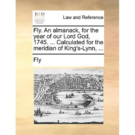 Fly. an Almanack, for the Year of Our Lord God, 1745. ... Calculated for the Meridian of King's-Lynn,