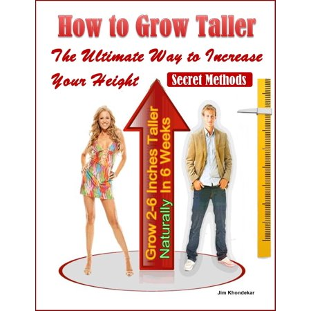 How to Grow Taller: The Ultimate Way to Increase Your Height, Grow 2-6 Inches Taller Naturally In 6 Weeks, Secret Methods -