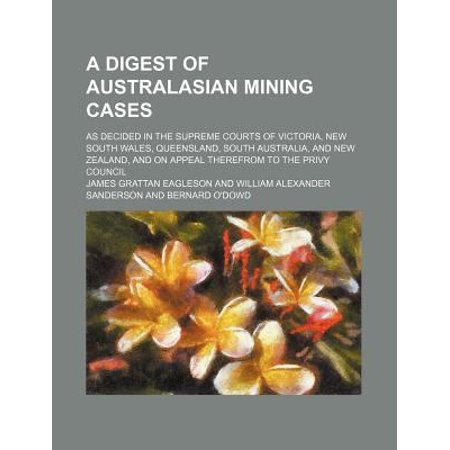 A Digest of Australasian Mining Cases; As Decided in the Supreme Courts of Victoria, New South Wales, Queensland, South Australia, and New Zealand,
