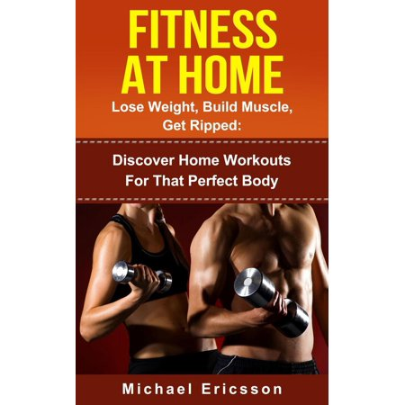 Fitness At Home: Lose Weight, Build Muscle & Get Ripped: Discover Home Workouts For That Perfect Body - (Workouts To Get Ripped And Build Muscle)