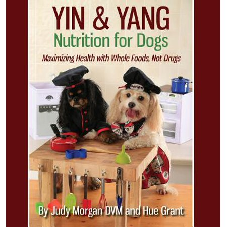 Yin & Yang Nutrition for Dogs : Maximizing Health with Whole Foods, Not Drugs