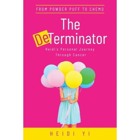 The DeTerminator: From Powder Puff to Chemo, Heidi's Personal Journey Through Cancer -