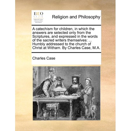 A Catechism for Children, in Which the Answers Are Selected Only from the Scriptures, and Expressed in the Words of the Sacred Writers Themselves : ... Humbly Addressed to the Church of Christ at Witham. by Charles Case, M.A. Charles Church Artist