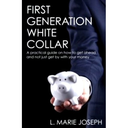 First Generation White Collar: A practical guide on how to get ahead and not just get by with your money -