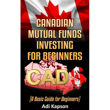 Canadian Mutual Funds Investing for Beginners: A Basic Guide for Beginners -