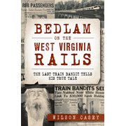 True Crime: Bedlam on the West Virginia Rails: The Last Train Bandit Tells His True Tale (Paperback)