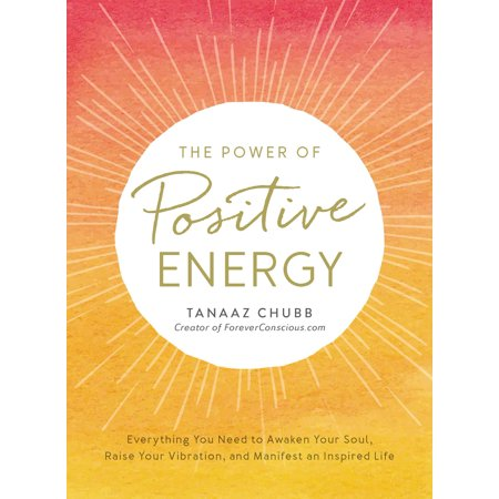 The Power of Positive Energy : Everything you need to awaken your soul, raise your vibration, and manifest an inspired