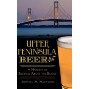 Upper Peninsula Beer : A History of Brewing Above the Bridge