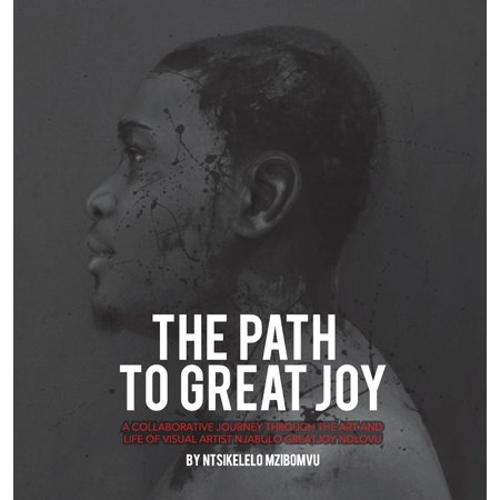 The Path to Great Joy. : A Collaborative Journey Through the Art and Life of Visual Artist Njabulo Great Joy