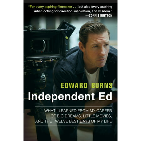 Independent Ed : What I Learned from My Career of Big Dreams, Little Movies, and the Twelve Best Days of My