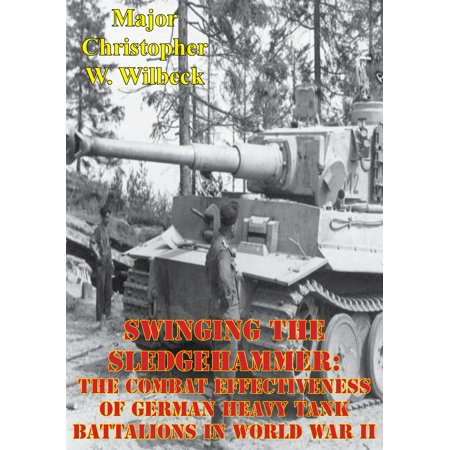 Swinging The Sledgehammer: The Combat Effectiveness Of German Heavy Tank Battalions In World War II - - German Tanks World War Ii