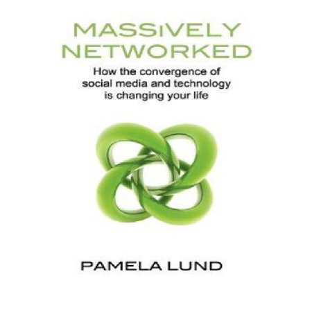 Massively Networked  How The Convergence Of Social Media And Technology Is Changing Your Life