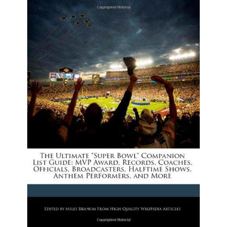 The Ultimate   Super Bowl   Companion List Guide  Mvp Award  Records  Coaches  Officials  Broadcasters  Halftime Shows  Anthem Performers  And More