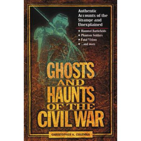 Ghosts and Haunts of the Civil War : Authentic Accounts of the Strange and (The Civil War Strange & Fascinating Facts)