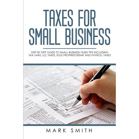 Small Business: Taxes for Small Business: Step by Step Guide to Small Business Taxes Tips Including Tax Laws, LLC Taxes, Sole Proprietorship and Payroll Taxes (Business License In California For Sole Proprietorship)