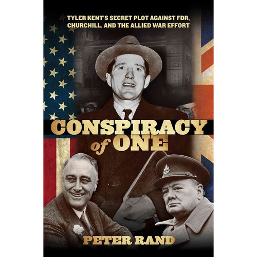 Conspiracy of One: Tyler Kent's Secret Plot Against FDR, Churchill, and the Allied War Effo