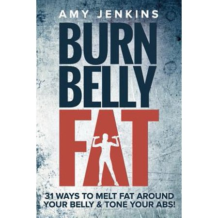 Burn Belly Fat : 31 Ways to Melt Fat Around Your Belly & Tone Your