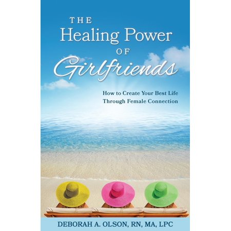 The Healing Power of Girlfriends : How to Create Your Best Life Through Female