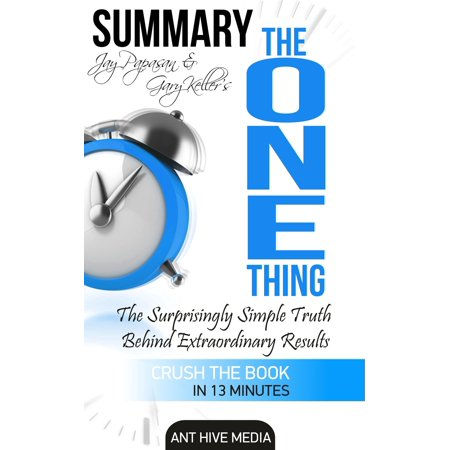 Gary Keller and Jay Papasan's The One Thing: The Surprisingly Simple Truth Behind Extraordinary Results   Summary -
