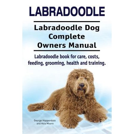 Labradoodle. Labradoodle Dog Complete Owners Manual. Labradoodle Book for Care, Costs, Feeding, Grooming, Health and