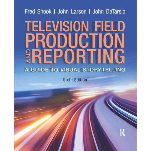 Television Field Production and Reporting: A Guide to Visual Storytelling