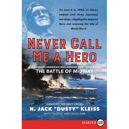 Never Call Me a Hero : A Legendary American Dive-Bomber Pilot Remembers the Battle of (Heroes Get Remembered But Legends Never Die)