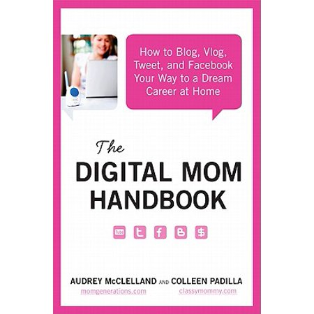 The Digital Mom Handbook : How to Blog, Vlog, Tweet, and Facebook Your Way to a Dream Career at