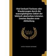 Oluf Gerhard Tychsen Oder Wanderungen Durch Die Mannigfaltigsten Gebiet Der Biblisch-Akatischen Literatur. Zweiten Bandes Erste Abtheilung. Paperback
