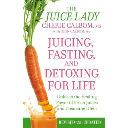Juicing, Fasting, and Detoxing for Life : Unleash the Healing Power of Fresh Juices and Cleansing (Healing Diet)