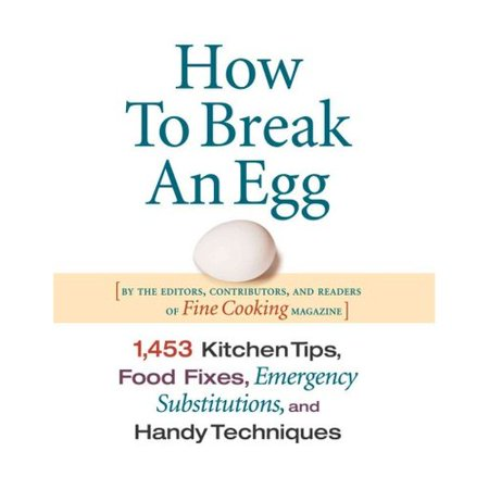 How To Break An Egg: 1453 Kitchen Tips, Food Fixes, Emergency Substitutions And Handy Techniques by