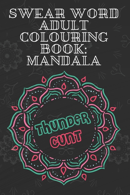 Thundercunt : Swear Word Adult Colouring Book Mandala: 50 Unique And Funny  Swear Words Coloring Books For