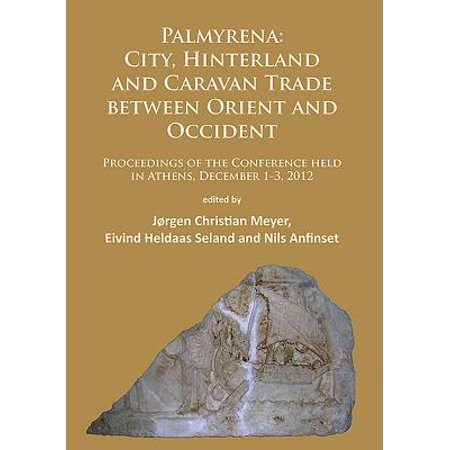 Palmyrena: City, Hinterland and Caravan Trade Between Orient and Occident : Proceedings of the Conference Held in Athens, December 1-3, 2012 - Orient Trading
