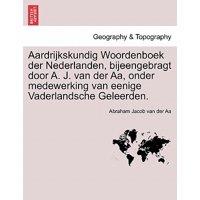 Aardrijkskundig Woordenboek Der Nederlanden, Bijeengebragt Door A. J. Van Der AA, Onder Medewerking Van Eenige Vaderlandsche Geleerden. Eerste Deel
