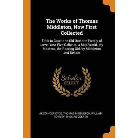 The Works of Thomas Middleton, Now First Collected: Trick to Catch the Old One. the Family of Love. Your Five Gallants. a Mad World, My Masters. the R (Masters At Work To Be In Love)