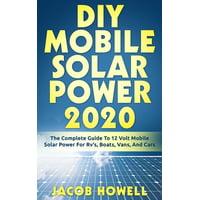 DIY Mobile Solar Power Books: DIY Mobile Solar Power 2020 : The Complete Guide To 12 Volt Mobile Solar Power For Rv's, Boats, Vans, And Cars (Series #1) (Paperback)