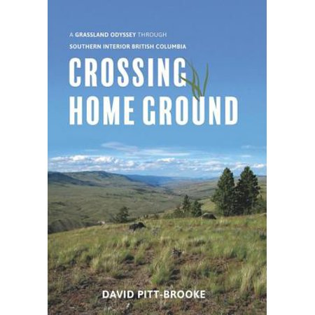 Crossing Home Ground : A Grassland Odyssey Through Southern Interior British