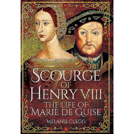 Scourge of Henry VIII : The Life of Marie de