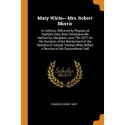 Mary White-- Mrs. Robert Morris: An Address Delivered by Request at Sophia's Dairy Near Perrymansville Harford Co. Maryland, June 7th 1877, on the Occ Paperback