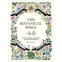 The Botanical Bible : Plants, Flowers, Art, Recipes & Other Home Uses