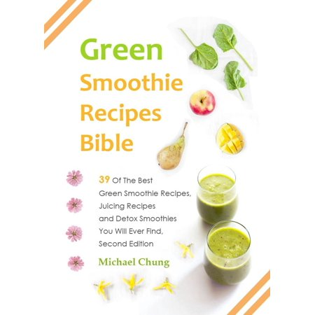 Green Smoothie Recipes Bible: 39 Of The Best Green Smoothie Recipes, Juicing Recipes and Detox Smoothies You Will Ever Find - (Best E Juice Clone Recipes)