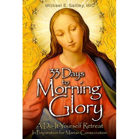 33 Days to Morning Glory : A Do-It- Yourself Retreat in Preparation for Marian