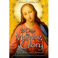 33 Days to Morning Glory : A Do-It- Yourself Retreat in Preparation for Marian Consecration