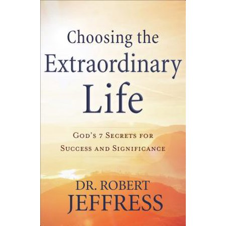 Choosing the Extraordinary Life : God's 7 Secrets for Success and (The Life And Secrets Of Almina Carnarvon)