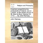 A Sermon Preach'd to the Protestants of Ireland, Now in London, at the Parish Church of St. Mary Le Bow, October 23. 1713. .... by John Ramsay, ...