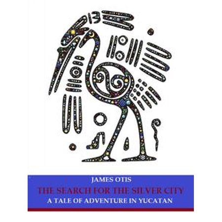 The Search for the Silver City: A Tale of Adventure in Yucatan - eBook (Party City Search)
